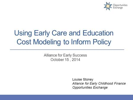 Using Early Care and Education Cost Modeling to Inform Policy Alliance for Early Success October 15, 2014 Louise Stoney Alliance for Early Childhood Finance.