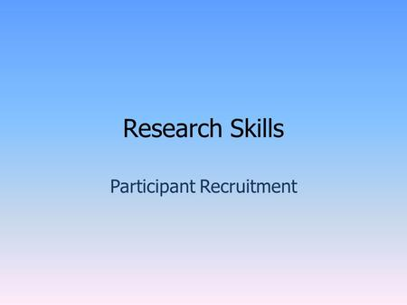 Research Skills Participant Recruitment. The Recruitment Process. Before trying to recruit participants you should: Consider research from the point of.