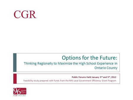 CGR Options for the Future: Thinking Regionally to Maximize the High School Experience in Ontario County Public Forums Held January 3 rd and 5 th, 2012.