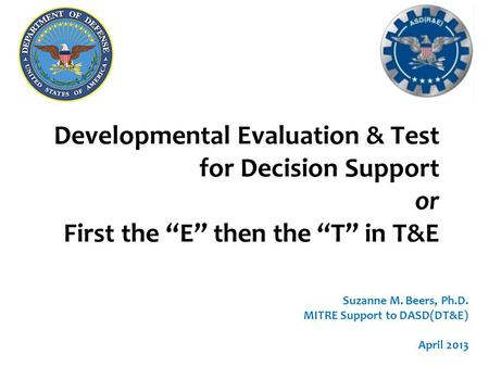 "Developmental Evaluation & Test for Decision Support or First the ""E"" then the ""T"" in T&E Suzanne M. Beers, Ph.D. MITRE Support to DASD(DT&E) April 2013."