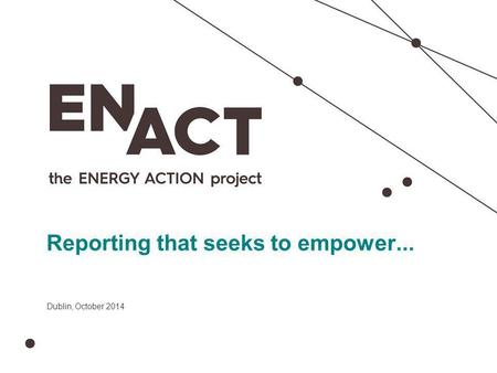 Presentation title Reporting that seeks to empower... Dublin, October 2014.