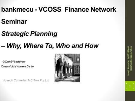 Bankmecu - VCOSS Finance Network Seminar Strategic Planning – Why, Where To, Who and How 10:00am 3 rd September Queen Victoria Women's Centre Joseph Connellan.