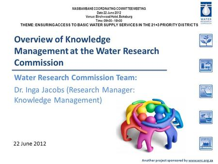 Another project sponsored by www.wrc.org.za Overview of Knowledge Management at the Water Research Commission Water Research Commission Team: Dr. Inga.