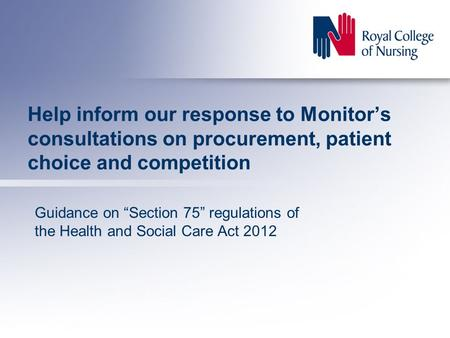 "Help inform our response to Monitor's consultations on procurement, patient choice and competition Guidance on ""Section 75"" regulations of the Health and."