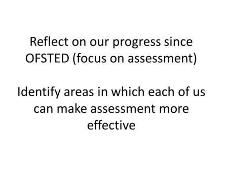 Reflect on our progress since OFSTED (focus on assessment) Identify areas in which each of us can make assessment more effective.