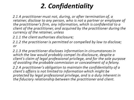 2. Confidentiality 2.1 A practitioner must not, during, or after termination of, a retainer, disclose to any person, who is not a partner or employee of.