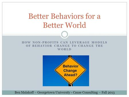 HOW NON-PROFITS CAN LEVERAGE MODELS OF BEHAVIOR CHANGE TO CHANGE THE WORLD Better Behaviors for a Better World Ben Malakoff – Georgetown University - Cause.
