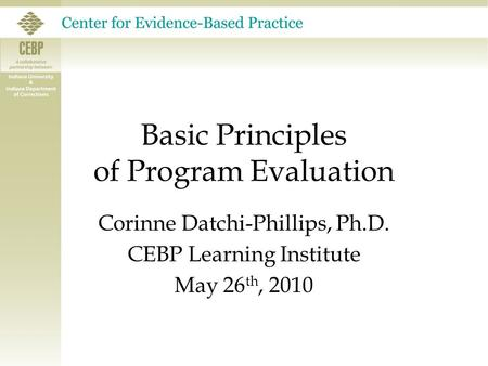 Basic Principles of Program Evaluation Corinne Datchi-Phillips, Ph.D. CEBP Learning Institute May 26 th, 2010.