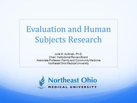 Evaluation and Human Subjects Research Julie M. Aultman, Ph.D. Chair, Institutional Review Board Associate Professor, Family and Community Medicine Northeast.