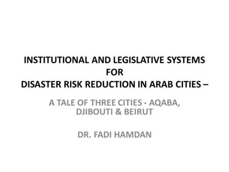 INSTITUTIONAL AND LEGISLATIVE SYSTEMS FOR DISASTER RISK REDUCTION IN ARAB CITIES – A TALE OF THREE CITIES - AQABA, DJIBOUTI & BEIRUT DR. FADI HAMDAN.