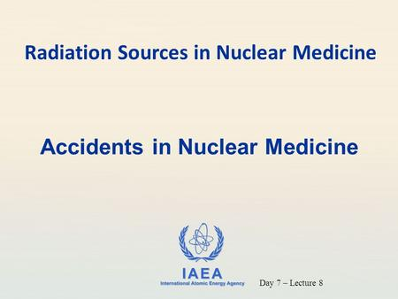 IAEA International Atomic Energy Agency Accidents in Nuclear Medicine Radiation Sources in Nuclear Medicine Day 7 – Lecture 8.