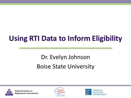 National Center on Response to Intervention Dr. Evelyn Johnson Boise State University Using RTI Data to Inform Eligibility.