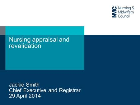 Nursing appraisal and revalidation Jackie Smith Chief Executive and Registrar 29 April 2014.