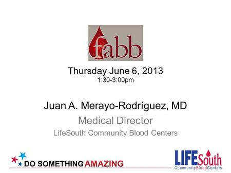 Thursday June 6, 2013 1:30-3:00pm Juan A. Merayo-Rodríguez, MD Medical Director LifeSouth Community Blood Centers.