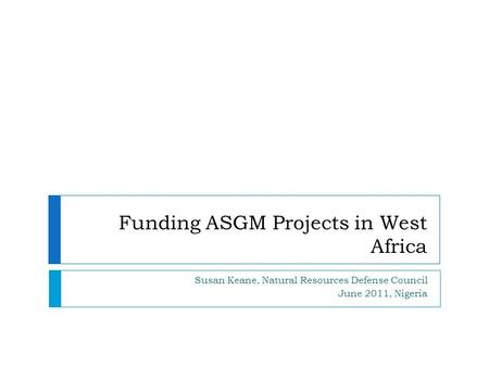 Funding ASGM Projects in West Africa Susan Keane, Natural Resources Defense Council June 2011, Nigeria.