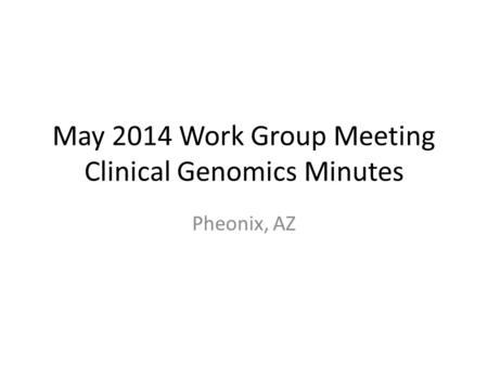 May 2014 Work Group Meeting Clinical Genomics Minutes Pheonix, AZ.