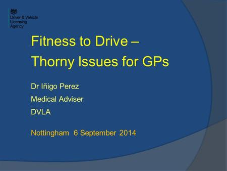 Fitness to Drive – Thorny Issues for GPs Dr Iñigo Perez Medical Adviser DVLA Nottingham 6 September 2014.