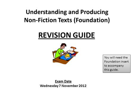 Exam Date Wednesday 7 November 2012 REVISION GUIDE Understanding and Producing Non-Fiction Texts (Foundation) You will need the Foundation insert to accompany.