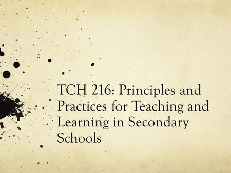 TCH 216: Principles and Practices for Teaching and Learning in Secondary Schools.
