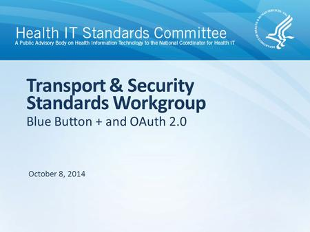 Blue Button + and OAuth 2.0 Transport & Security Standards Workgroup October 8, 2014.