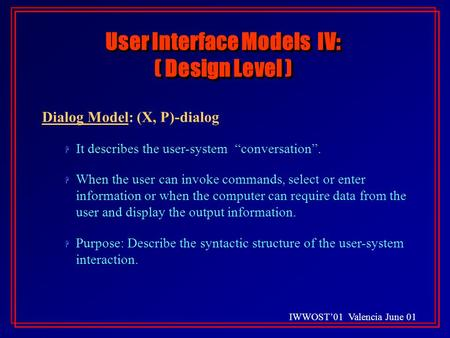 "IWWOST'01 Valencia June 01 User Interface Models IV: ( Design Level ) Dialog Model: (X, P)-dialog H H It describes the user-system ""conversation"". H H."