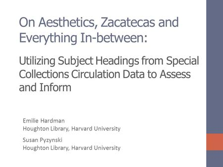 On Aesthetics, Zacatecas and Everything In-between: Utilizing Subject Headings from Special Collections Circulation Data to Assess and Inform Emilie Hardman.