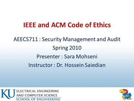 IEEE and ACM Code of Ethics AEECS711 : Security Management and Audit Spring 2010 Presenter : Sara Mohseni Instructor : Dr. Hossein Saiedian.