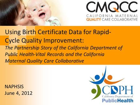 Using Birth Certificate Data for Rapid- Cycle Quality Improvement: The Partnership Story of the California Department of Public Health-Vital Records and.