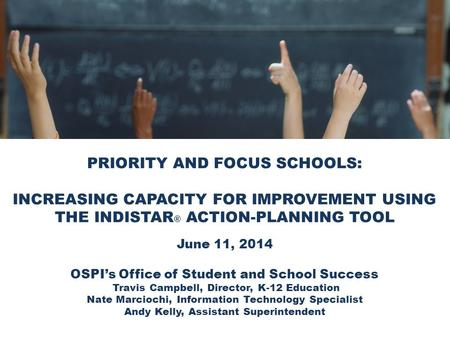 PRIORITY AND FOCUS SCHOOLS: INCREASING CAPACITY FOR IMPROVEMENT USING THE INDISTAR ® ACTION-PLANNING TOOL June 11, 2014 OSPI's Office of Student and School.