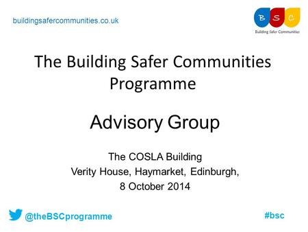 @theBSCprogramme #bsc The Building Safer Communities Programme buildingsafercommunities.co.uk Advisory Group The COSLA Building Verity House, Haymarket,