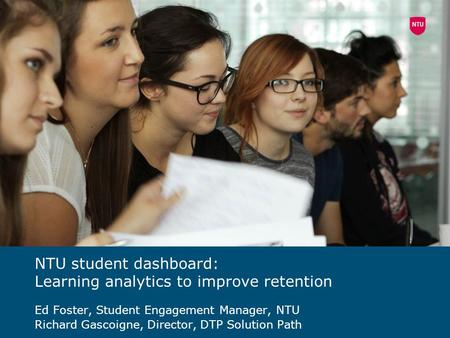 NTU student dashboard: Learning analytics to improve retention Ed Foster, Student Engagement Manager, NTU Richard Gascoigne, Director, DTP Solution Path.
