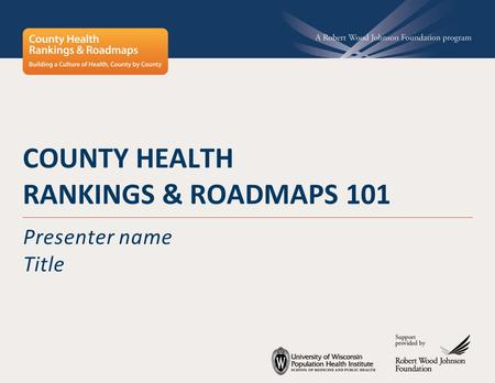 COUNTY HEALTH RANKINGS & ROADMAPS 101 Presenter name Title.