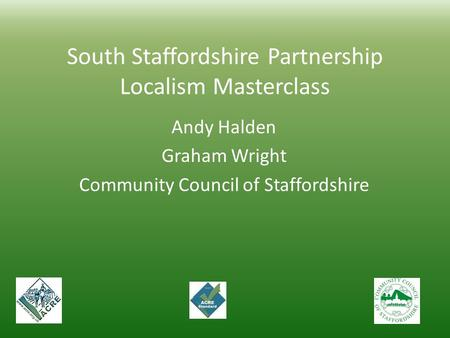 South Staffordshire Partnership Localism Masterclass Andy Halden Graham Wright Community Council of Staffordshire.
