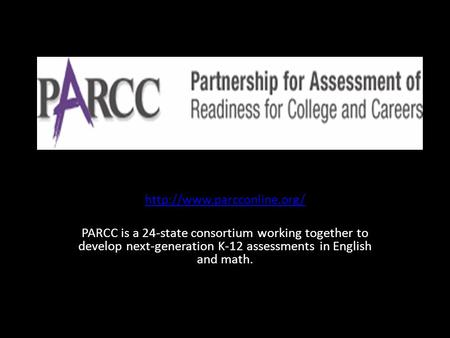 PARCC is a 24-state consortium working together to develop next-generation K-12 assessments in English and math.