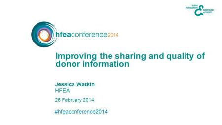 #hfeaconference2014 26 February 2014 Jessica Watkin HFEA donor information Improving the sharing and quality of.