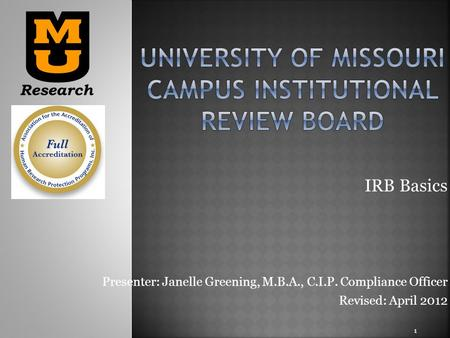 IRB Basics Presenter: Janelle Greening, M.B.A., C.I.P. Compliance Officer Revised: April 2012 1.