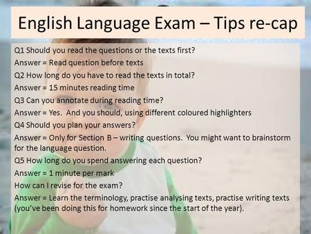 English Language Exam – Tips re-cap Q1 Should you read the questions or the texts first? Answer = Read question before texts Q2 How long do you have to.