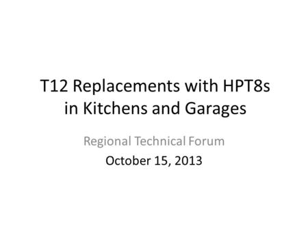 T12 Replacements with HPT8s in Kitchens and Garages Regional Technical Forum October 15, 2013.