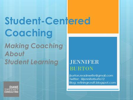 Student-Centered Coaching Making Coaching About Student Learning JENNIFER BURTON Blog: refiningrcraft.blogspot.com.