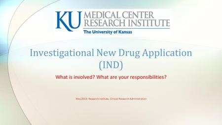 What is involved? What are your responsibilities? May 2013: Research Institute, Clinical Research Administration Investigational New Drug Application (IND)