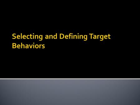  Is extremely important  Need to use specific methods to identify and define target behavior  Also need to identify relevant factors that may inform.