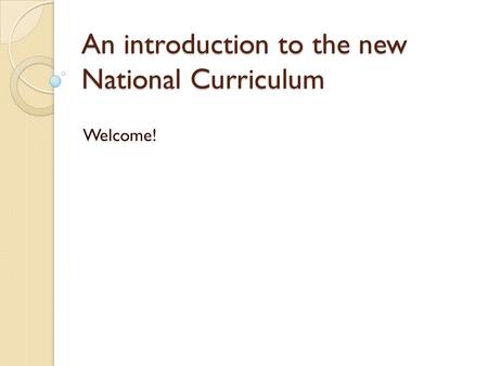 An introduction to the new National Curriculum Welcome!