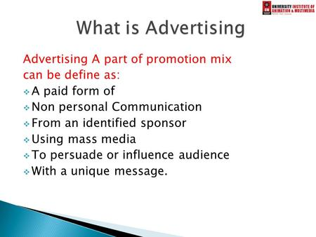 Advertising A part of promotion <strong>mix</strong> can be define as:  A paid form of  Non personal Communication  From an identified sponsor  Using mass media  To.