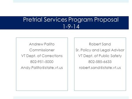 Pretrial Services Program Proposal 1-9-14 Andrew Pallito Commissioner VT Dept. of Corrections 802-951-5000 Robert Sand Sr. Policy.