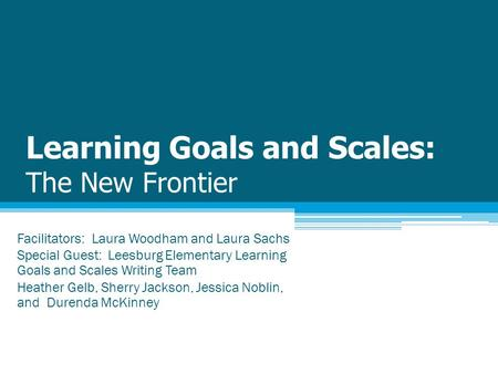 Learning Goals and Scales: The New Frontier Facilitators: Laura Woodham and Laura Sachs Special Guest: Leesburg Elementary Learning Goals and Scales Writing.