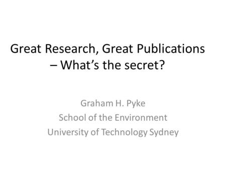 Great Research, Great Publications – What's the secret? Graham H. Pyke School of the Environment University of Technology Sydney.