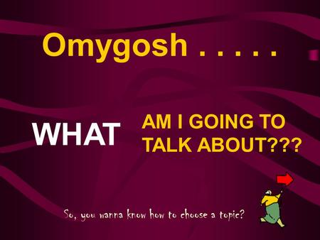 Omygosh..... WHAT AM I GOING TO TALK ABOUT??? So, you wanna know how to choose a topic?