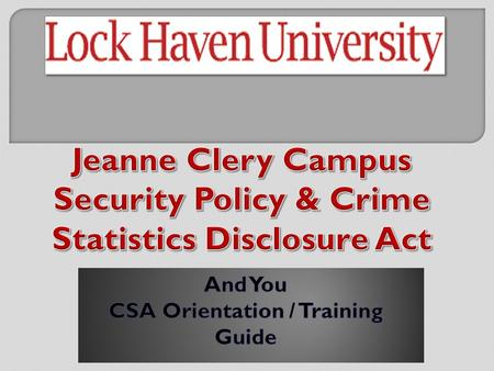 Page 3: The Clery Act, what's that? Page 4: What does it have to do with you? Page 5: What and who is a Campus Security Authority (CSA)? Page 6: Who.