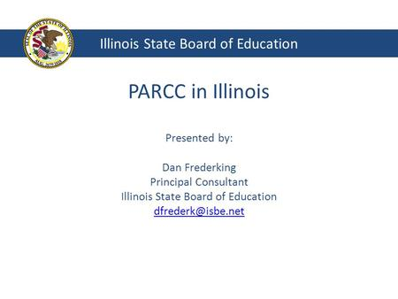 PARCC in Illinois Presented by: Dan Frederking Principal Consultant Illinois State Board of Education  Illinois State.