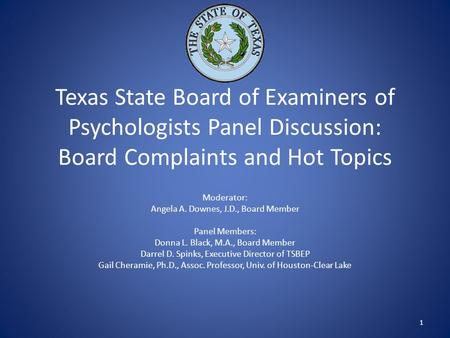 Texas State Board of Examiners of Psychologists Panel Discussion: Board Complaints and Hot Topics Moderator: Angela A. Downes, J.D., Board Member Panel.